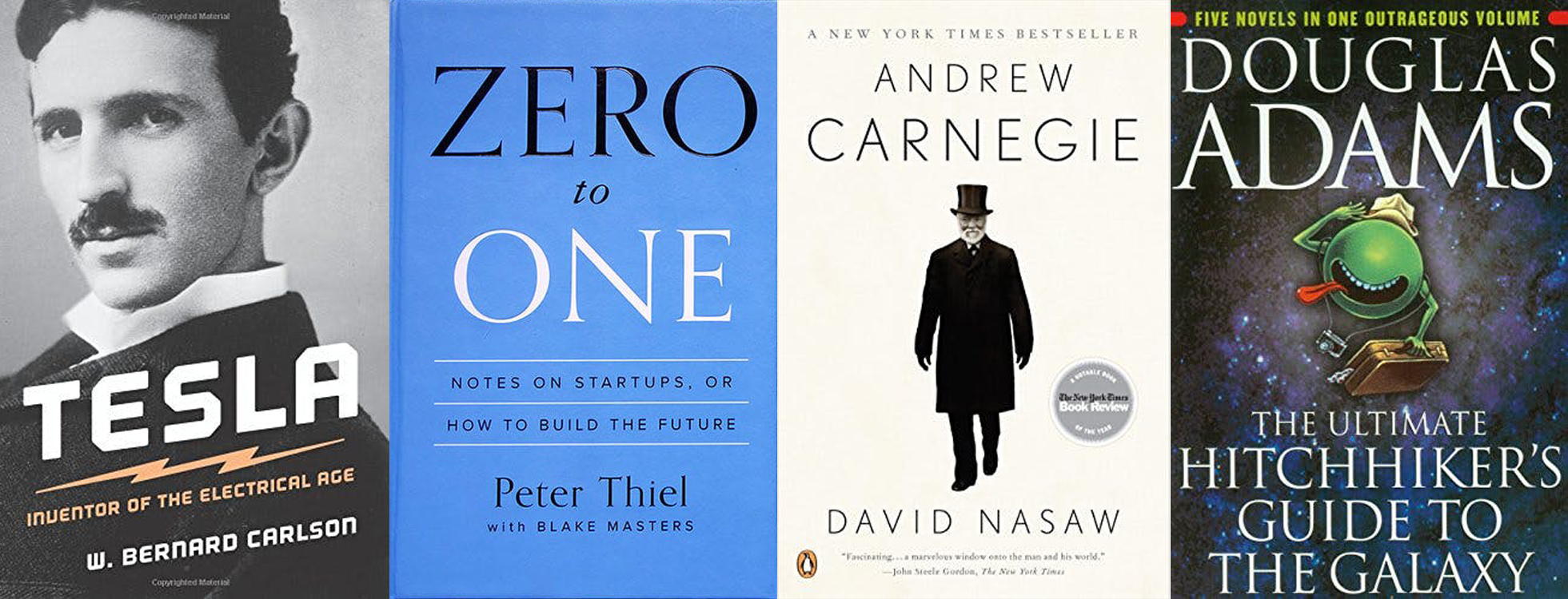 Tesla: Inventor of the Electric Age (W. Bernard Carlson); Zero to One (Peter Thiel); Andrew Carnegie (David Nasaw); The Ultimate Hitchhiker's Guide to the Galaxy (Douglas Adams)