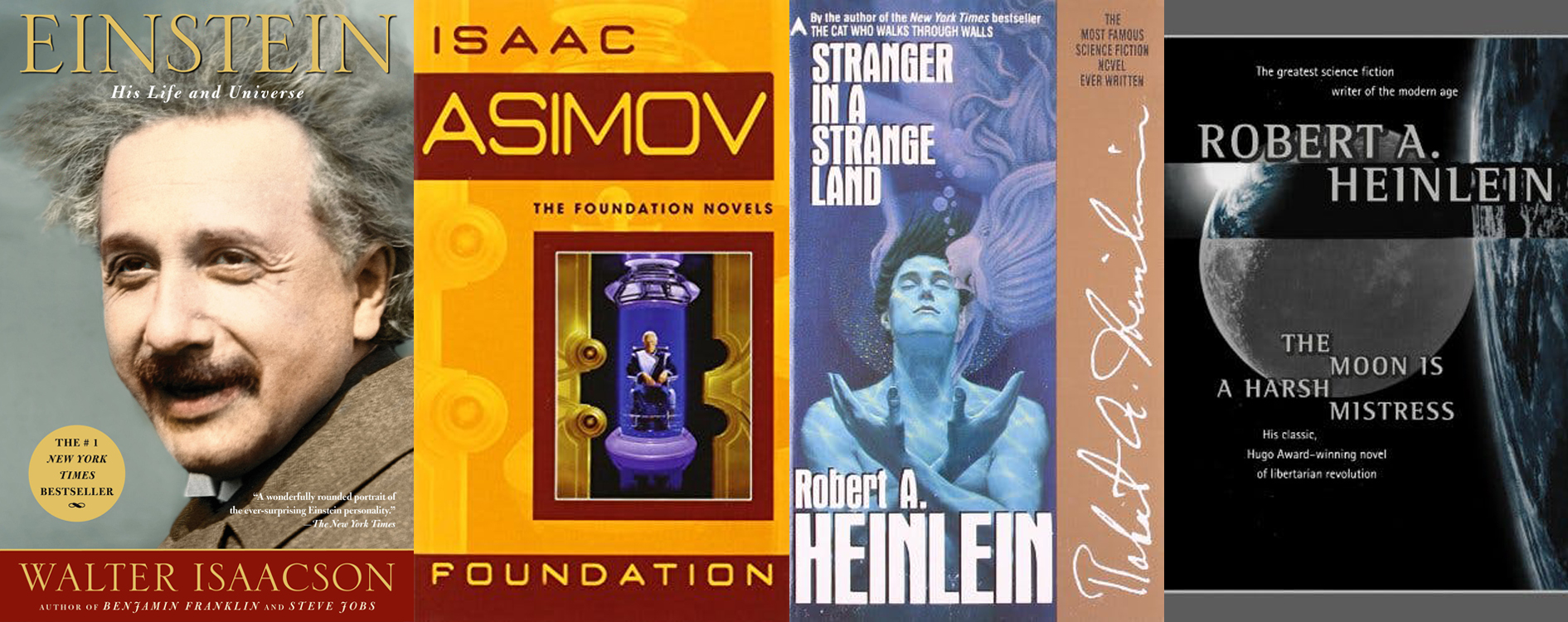 Einstein: His Life And Universe (Walter Isaacson); Foundation (Isaac Asimov); Stranger in a Strange Land (Robert A. Heinlein); The Moon is a Harsh Mistress (Robert A. Heinlein)